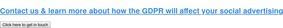 Contact us & learn more about how the GDPR will affect your social advertising Click here to get in touch